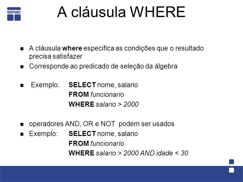 A cláusula WHERE A cláusula where especifica as condições que o resultado precisa satisfazer Corresponde ao predicado de seleção da álgebra Exemplo:SELECT nome, salario FROM funcionario WHERE salario > 2000 operadores AND, OR e NOT podem ser usados Exemplo:SELECT nome, salario FROM funcionario WHERE salario > 2000 AND idade < 30