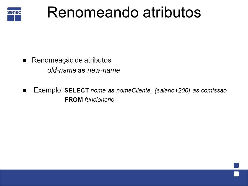 Renomeando atributos Renomeação de atributos old-name as new-name Exemplo: SELECT nome as nomeCliente, (salario+200) as comissao FROM funcionario