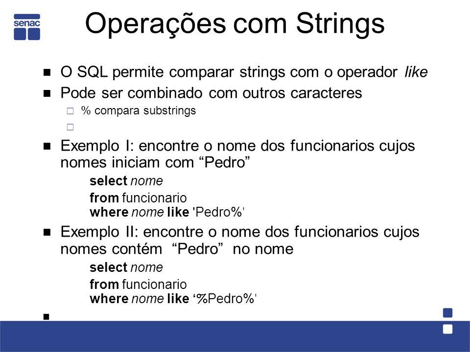 Operações com Strings O SQL permite comparar strings com o operador like Pode ser combinado com outros caracteres % compara substrings Exemplo I: enco