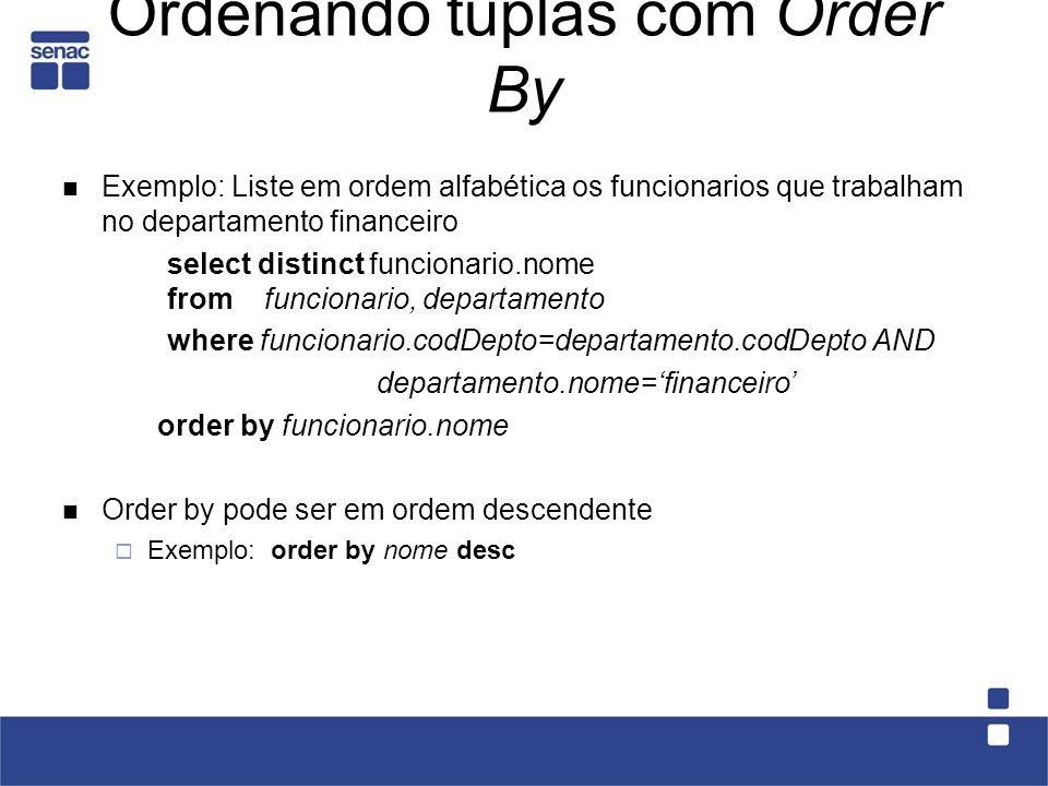 Ordenando tuplas com Order By Exemplo: Liste em ordem alfabética os funcionarios que trabalham no departamento financeiro select distinct funcionario.