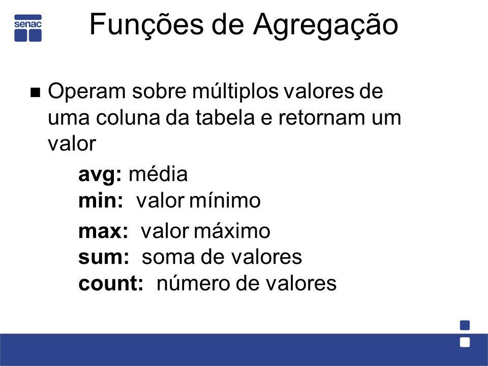 Funções de Agregação Operam sobre múltiplos valores de uma coluna da tabela e retornam um valor avg: média min: valor mínimo max: valor máximo sum: soma de valores count: número de valores