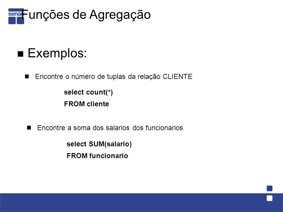 Exemplos: Encontre a soma dos salarios dos funcionarios select count(*) FROM cliente select SUM(salario) FROM funcionario Funções de Agregação Encontr