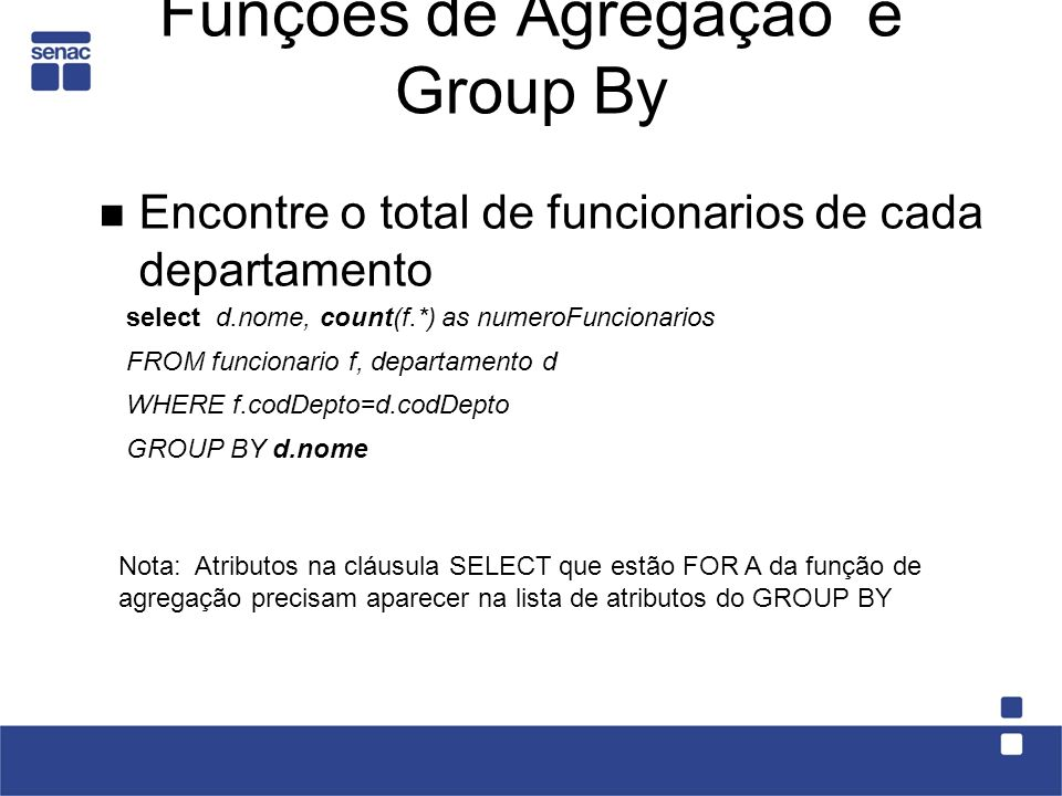 Funções de Agregação e Group By Encontre o total de funcionarios de cada departamento Nota: Atributos na cláusula SELECT que estão FOR A da função de
