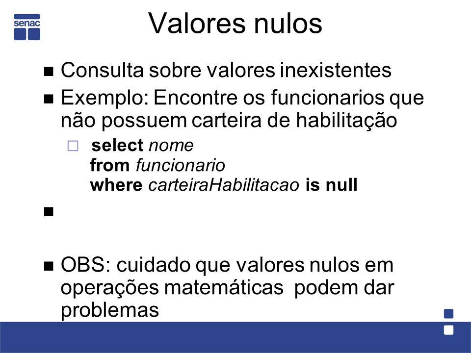 Valores nulos Consulta sobre valores inexistentes Exemplo: Encontre os funcionarios que não possuem carteira de habilitação select nome from funcionar