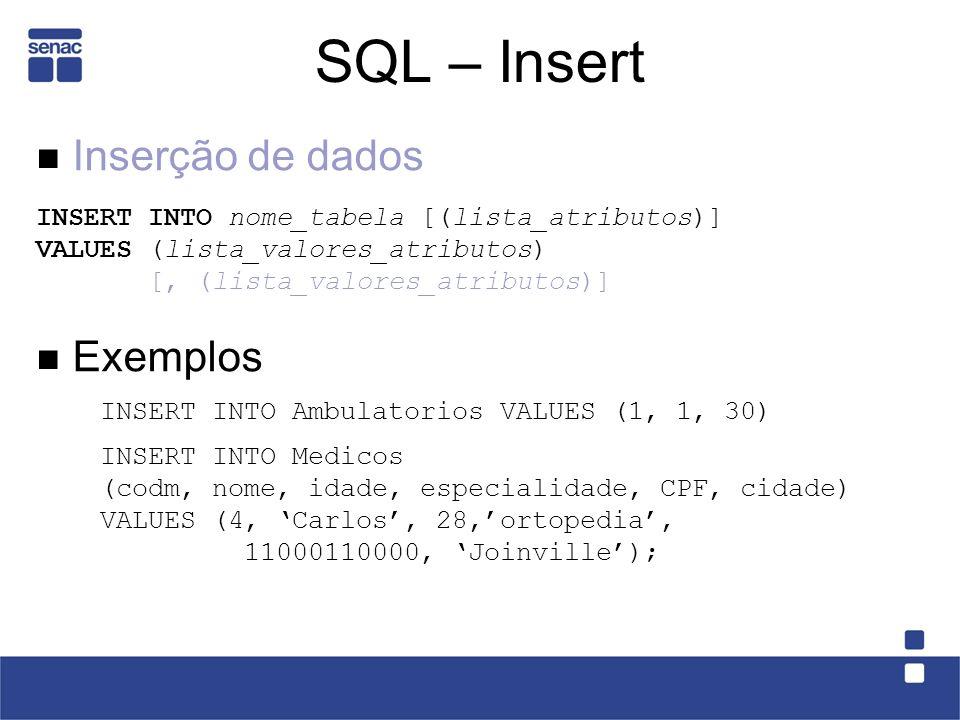 SQL – Insert Inserção de dados INSERT INTO nome_tabela [(lista_atributos)] VALUES (lista_valores_atributos) [, (lista_valores_atributos)] Exemplos INSERT INTO Ambulatorios VALUES (1, 1, 30) INSERT INTO Medicos (codm, nome, idade, especialidade, CPF, cidade) VALUES (4, Carlos, 28,ortopedia, 11000110000, Joinville);