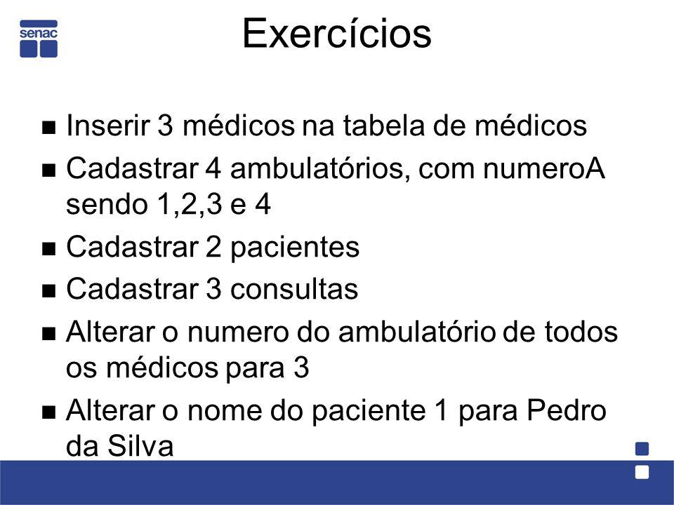 Exercícios Inserir 3 médicos na tabela de médicos Cadastrar 4 ambulatórios, com numeroA sendo 1,2,3 e 4 Cadastrar 2 pacientes Cadastrar 3 consultas Alterar o numero do ambulatório de todos os médicos para 3 Alterar o nome do paciente 1 para Pedro da Silva