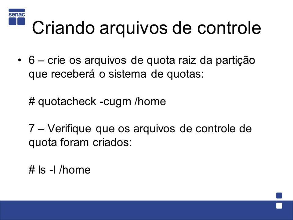 Criando arquivos de controle 6 – crie os arquivos de quota raiz da partição que receberá o sistema de quotas: # quotacheck -cugm /home 7 – Verifique que os arquivos de controle de quota foram criados: # ls -l /home