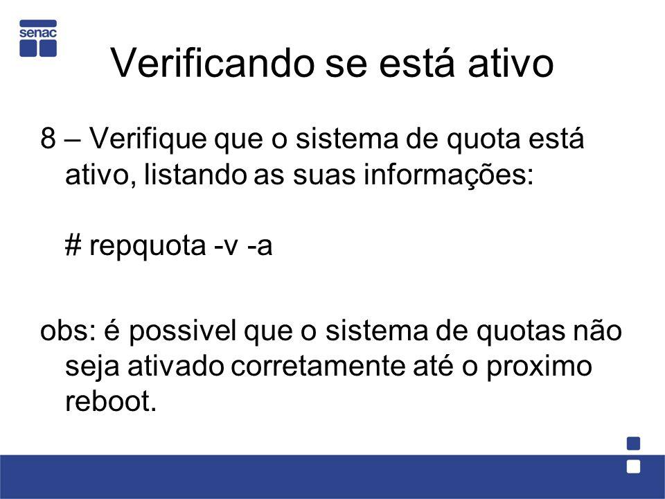 Verificando se está ativo 8 – Verifique que o sistema de quota está ativo, listando as suas informações: # repquota -v -a obs: é possivel que o sistema de quotas não seja ativado corretamente até o proximo reboot.