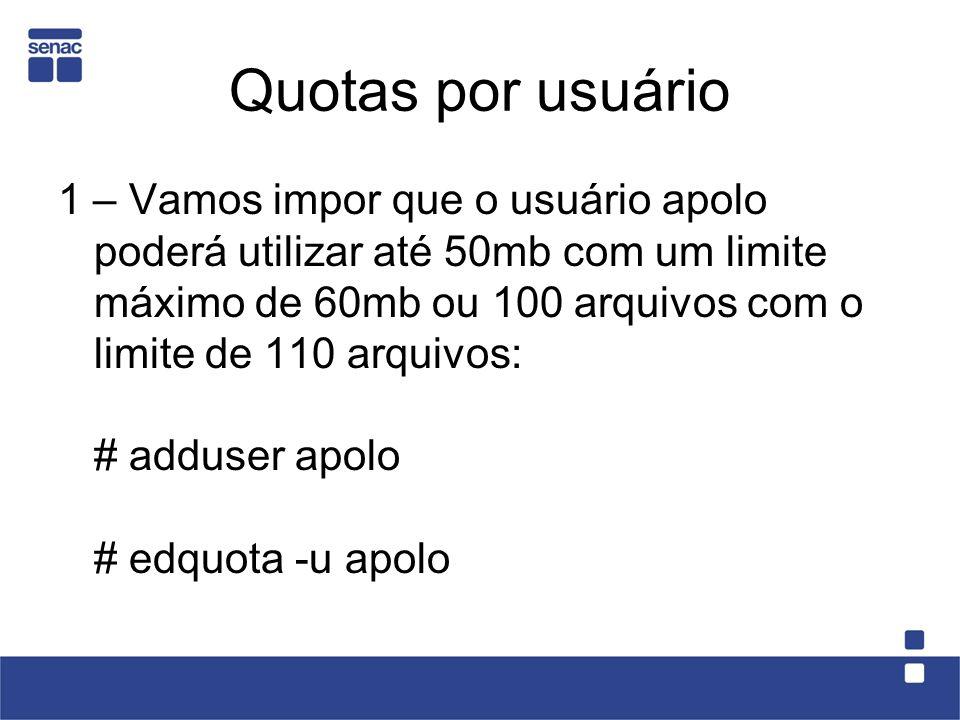 Quotas por usuário 1 – Vamos impor que o usuário apolo poderá utilizar até 50mb com um limite máximo de 60mb ou 100 arquivos com o limite de 110 arquivos: # adduser apolo # edquota -u apolo