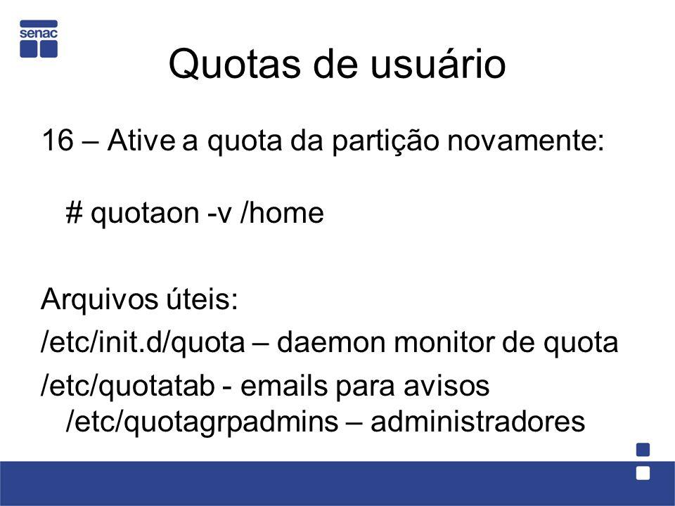 Quotas de usuário 16 – Ative a quota da partição novamente: # quotaon -v /home Arquivos úteis: /etc/init.d/quota – daemon monitor de quota /etc/quotatab - emails para avisos /etc/quotagrpadmins – administradores