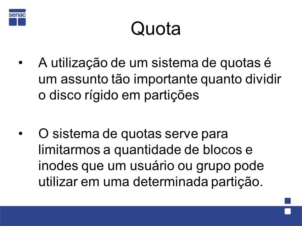 Quota A utilização de um sistema de quotas é um assunto tão importante quanto dividir o disco rígido em partições O sistema de quotas serve para limitarmos a quantidade de blocos e inodes que um usuário ou grupo pode utilizar em uma determinada partição.