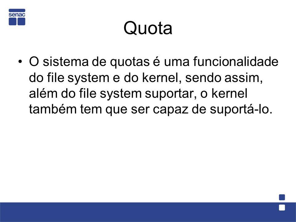 Quota O sistema de quotas é uma funcionalidade do file system e do kernel, sendo assim, além do file system suportar, o kernel também tem que ser capaz de suportá-lo.