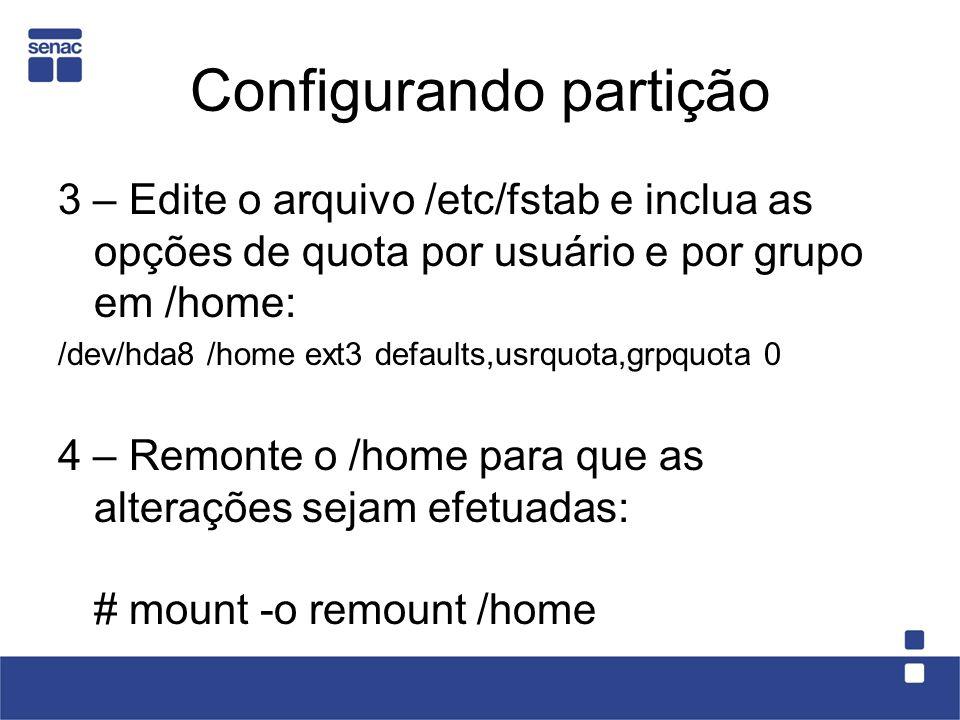 Configurando partição 3 – Edite o arquivo /etc/fstab e inclua as opções de quota por usuário e por grupo em /home: /dev/hda8 /home ext3 defaults,usrquota,grpquota 0 4 – Remonte o /home para que as alterações sejam efetuadas: # mount -o remount /home