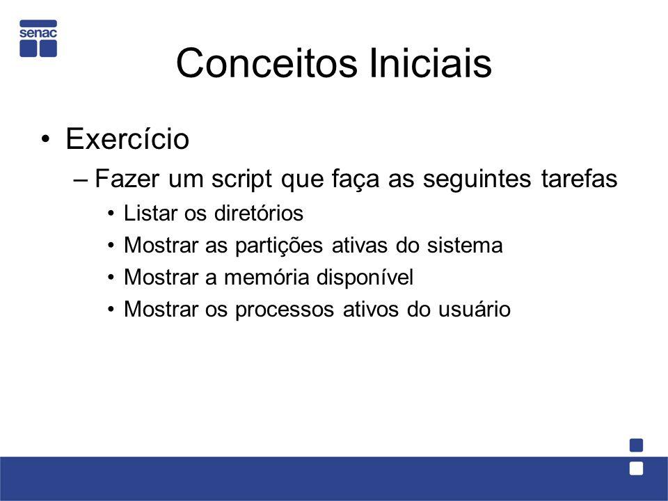 Conceitos Iniciais Exercício –Fazer um script que faça as seguintes tarefas Listar os diretórios Mostrar as partições ativas do sistema Mostrar a memó
