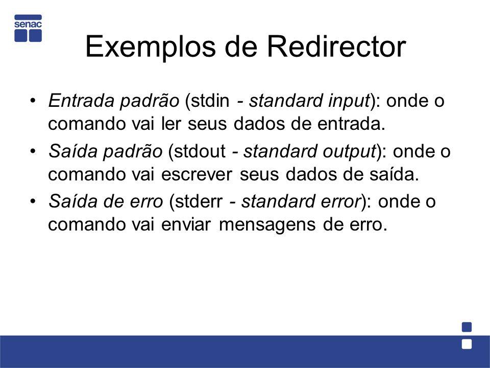 Exemplos de Redirector Entrada padrão (stdin - standard input): onde o comando vai ler seus dados de entrada. Saída padrão (stdout - standard output):