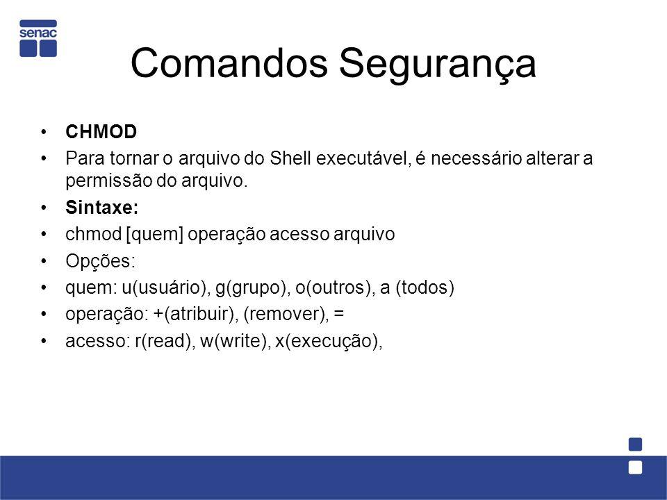 Comandos Segurança CHMOD Para tornar o arquivo do Shell executável, é necessário alterar a permissão do arquivo. Sintaxe: chmod [quem] operação acesso
