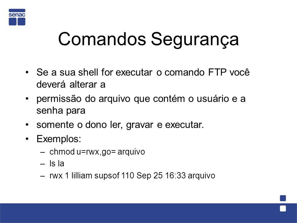 Comandos Segurança Se a sua shell for executar o comando FTP você deverá alterar a permissão do arquivo que contém o usuário e a senha para somente o