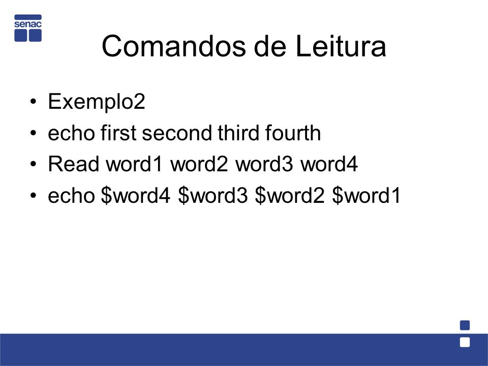 Comandos de Leitura Exemplo2 echo first second third fourth Read word1 word2 word3 word4 echo $word4 $word3 $word2 $word1