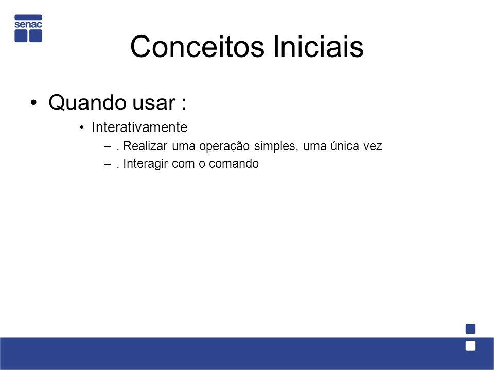 Conceitos Iniciais Quando usar : Interativamente –. Realizar uma operação simples, uma única vez –. Interagir com o comando