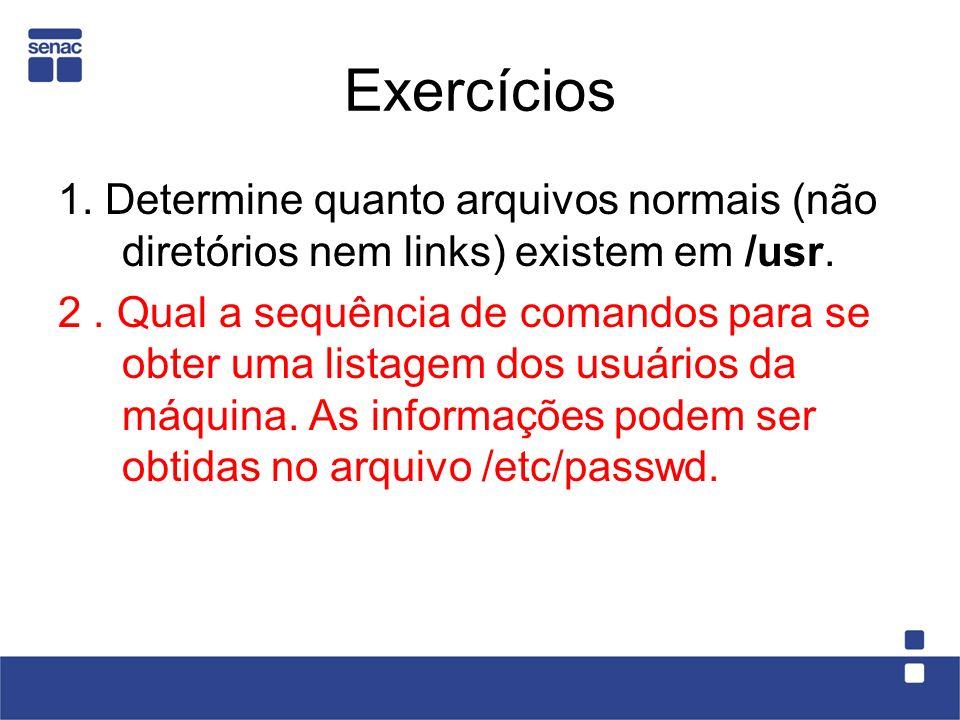 Exercícios 1. Determine quanto arquivos normais (não diretórios nem links) existem em /usr. 2. Qual a sequência de comandos para se obter uma listagem