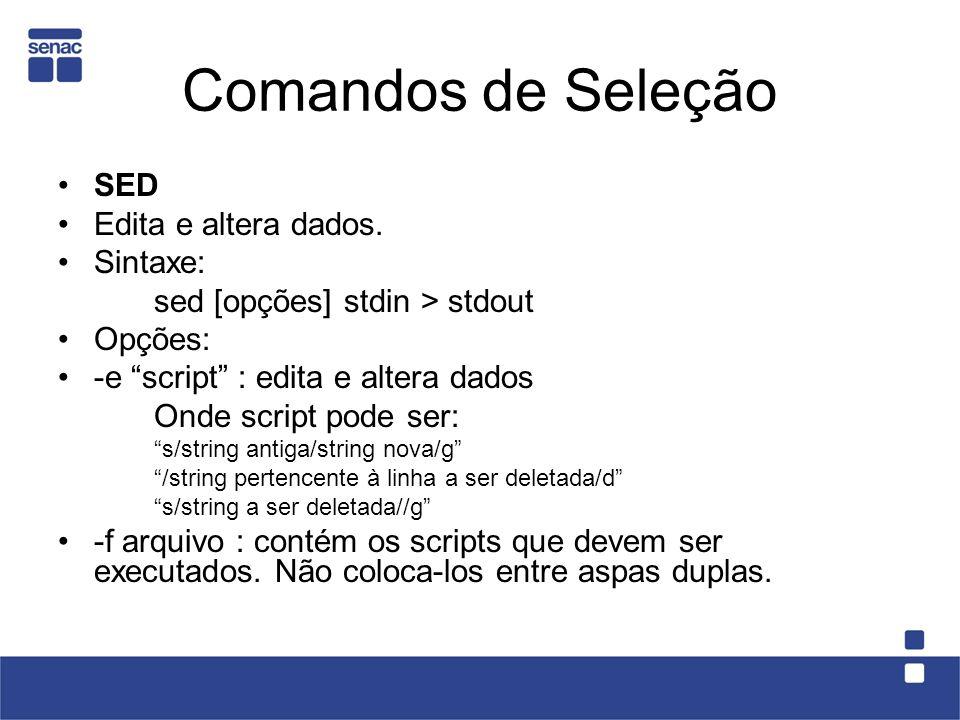 SED Edita e altera dados. Sintaxe: sed [opções] stdin > stdout Opções: -e script : edita e altera dados Onde script pode ser: s/string antiga/string n
