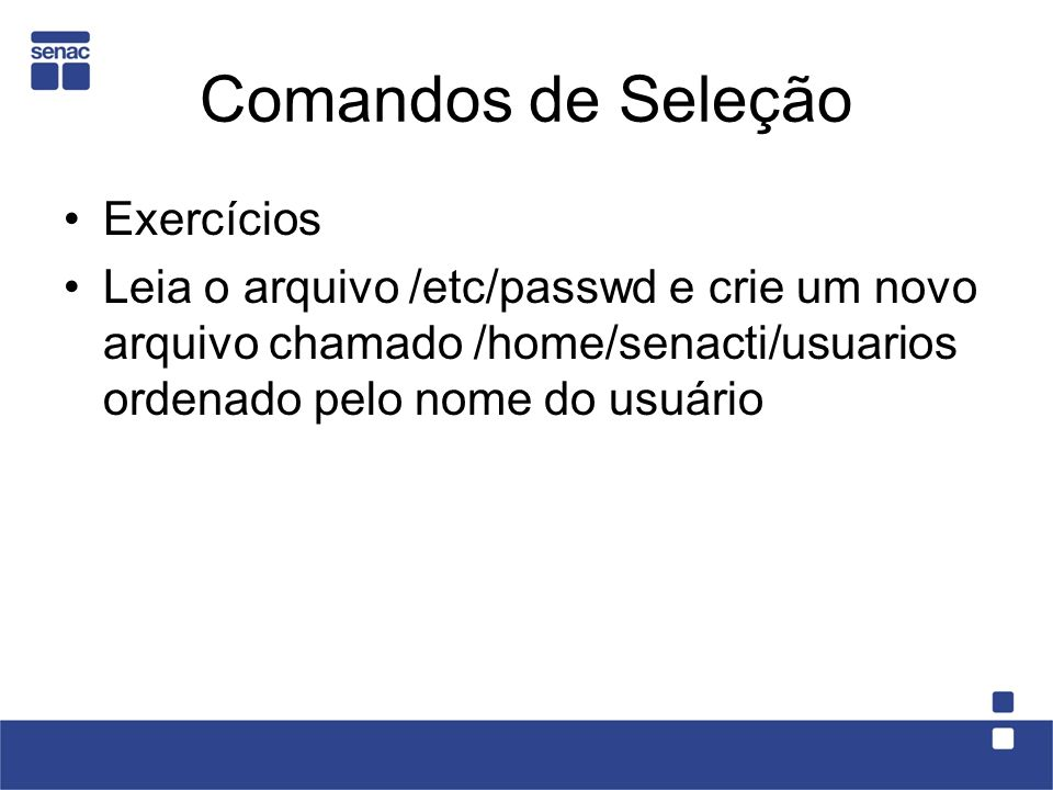 Exercícios Leia o arquivo /etc/passwd e crie um novo arquivo chamado /home/senacti/usuarios ordenado pelo nome do usuário Comandos de Seleção