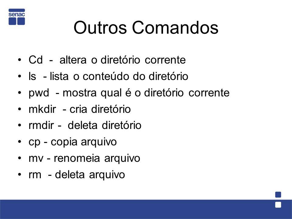 Outros Comandos Cd - altera o diretório corrente ls - lista o conteúdo do diretório pwd - mostra qual é o diretório corrente mkdir - cria diretório rm