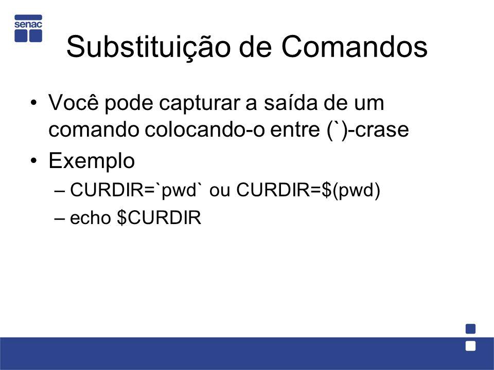 Substituição de Comandos Você pode capturar a saída de um comando colocando-o entre (`)-crase Exemplo –CURDIR=`pwd` ou CURDIR=$(pwd) –echo $CURDIR