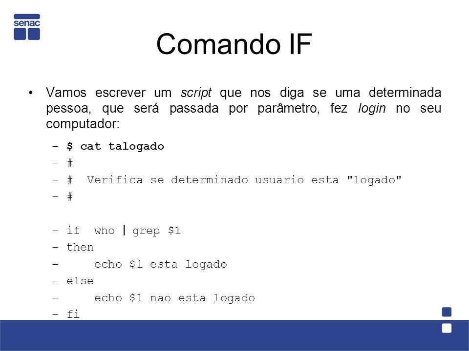 Comando IF Vamos escrever um script que nos diga se uma determinada pessoa, que será passada por parâmetro, fez login no seu computador: –$ cat taloga