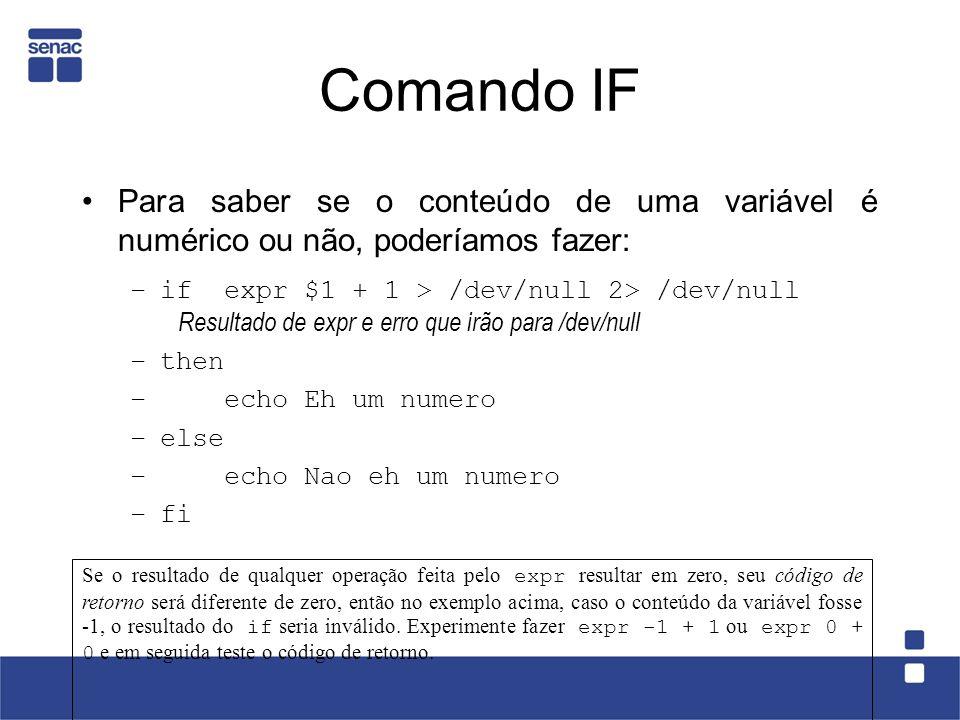 Comando IF Para saber se o conteúdo de uma variável é numérico ou não, poderíamos fazer: –if expr $1 + 1 > /dev/null 2> /dev/null Resultado de expr e