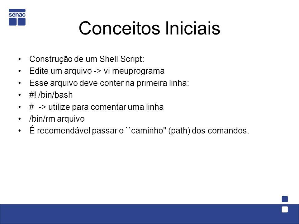 Conceitos Iniciais Construção de um Shell Script: Edite um arquivo -> vi meuprograma Esse arquivo deve conter na primeira linha: #! /bin/bash # -> ut