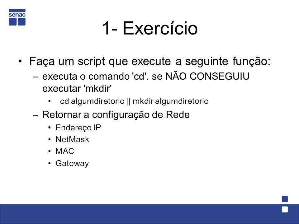 1- Exercício Faça um script que execute a seguinte função: –executa o comando 'cd'. se NÃO CONSEGUIU executar 'mkdir' cd algumdiretorio    mkdir algum