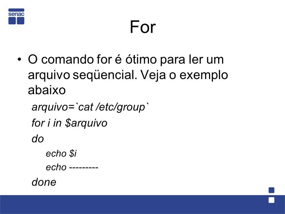 For O comando for é ótimo para ler um arquivo seqüencial. Veja o exemplo abaixo arquivo=`cat /etc/group` for i in $arquivo do echo $i echo --------- d