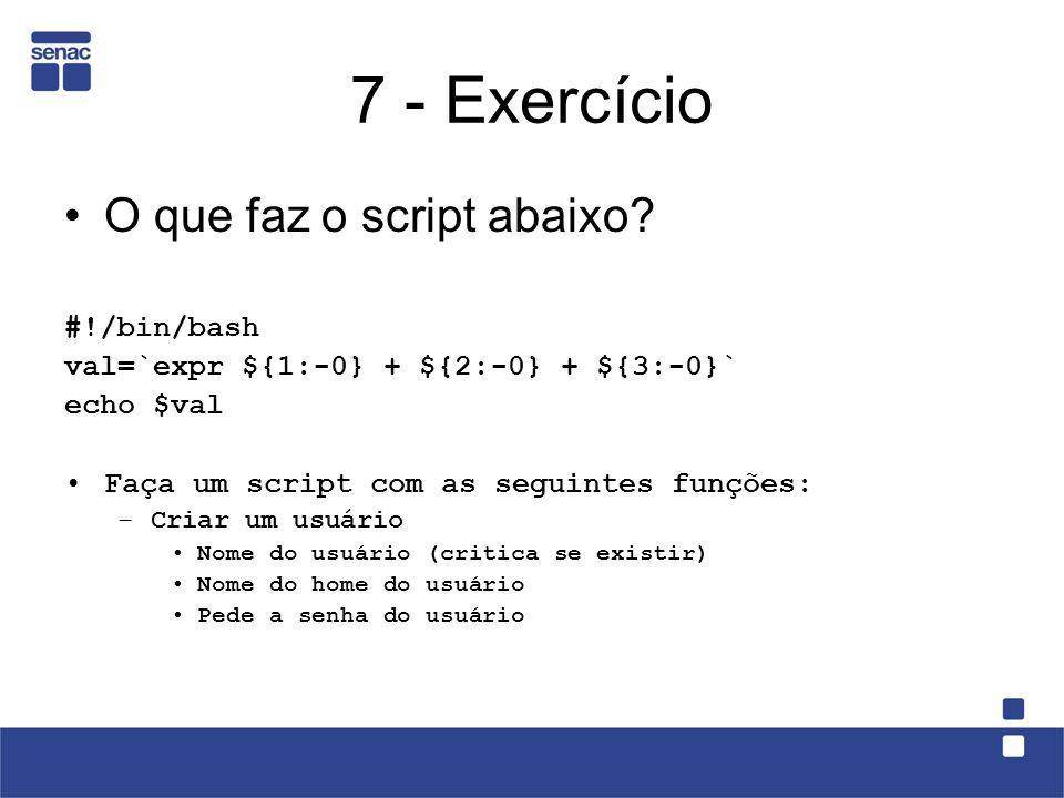 7 - Exercício O que faz o script abaixo? #!/bin/bash val=`expr ${1:-0} + ${2:-0} + ${3:-0}` echo $val Faça um script com as seguintes funções: –Criar