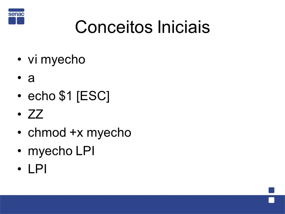 Conceitos Iniciais vi myecho a echo $1 [ESC] ZZ chmod +x myecho myecho LPI LPI