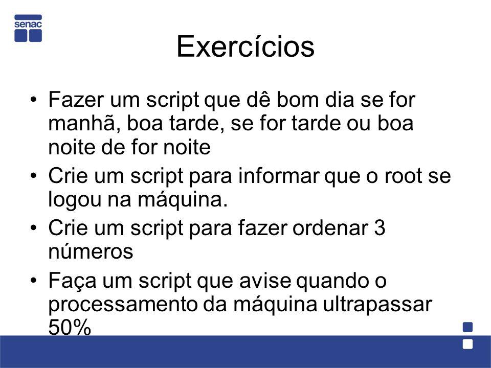 Exercícios Fazer um script que dê bom dia se for manhã, boa tarde, se for tarde ou boa noite de for noite Crie um script para informar que o root se l