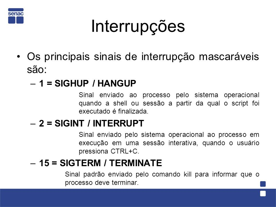 Sinais e Traps 0Fim do shell 1Hangup 2Interrupt (^C) 3Quit(^\) 4Illegal Instruction 5Trace trap 6IOT instruction 7EMT instruction 8Floating point exception(bug de programa) 9Morte certa (kill -9) 10Bus error(bug de programa) 11Violação de segmentação(bug de programa) 12Bad argument 13Pipe write error 14Alarm 15Software termination signal (kill sem argumentos)