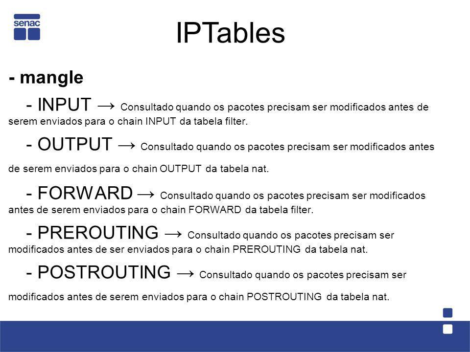 - mangle - INPUT Consultado quando os pacotes precisam ser modificados antes de serem enviados para o chain INPUT da tabela filter. - OUTPUT Consultad