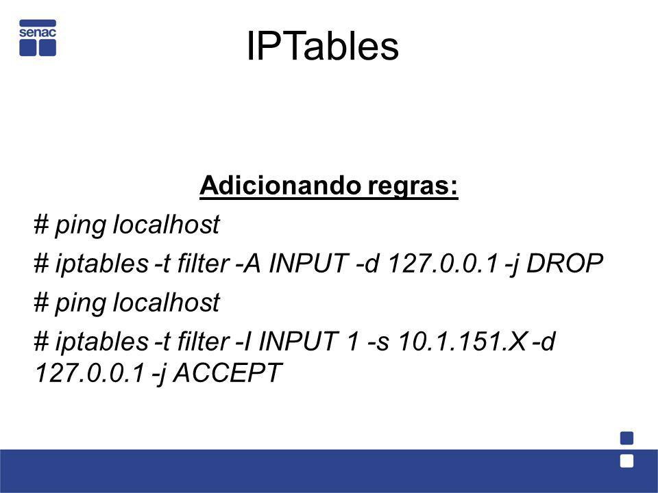 Adicionando regras: # ping localhost # iptables -t filter -A INPUT -d 127.0.0.1 -j DROP # ping localhost # iptables -t filter -I INPUT 1 -s 10.1.151.X