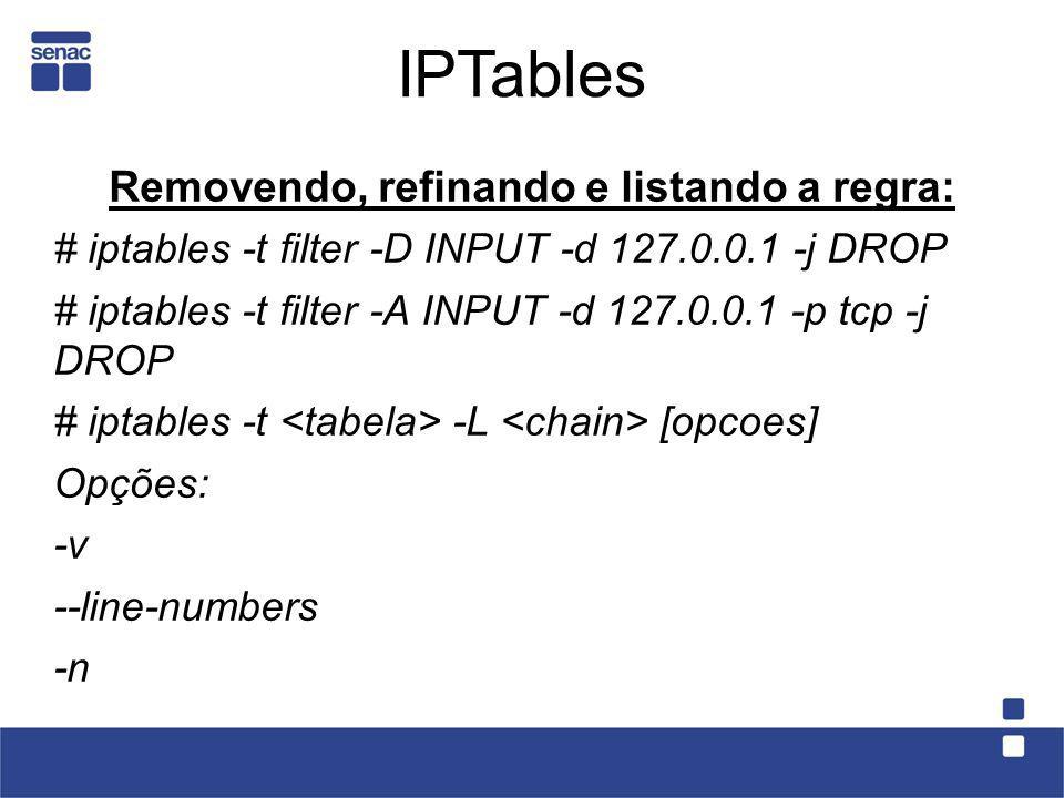 Removendo, refinando e listando a regra: # iptables -t filter -D INPUT -d 127.0.0.1 -j DROP # iptables -t filter -A INPUT -d 127.0.0.1 -p tcp -j DROP