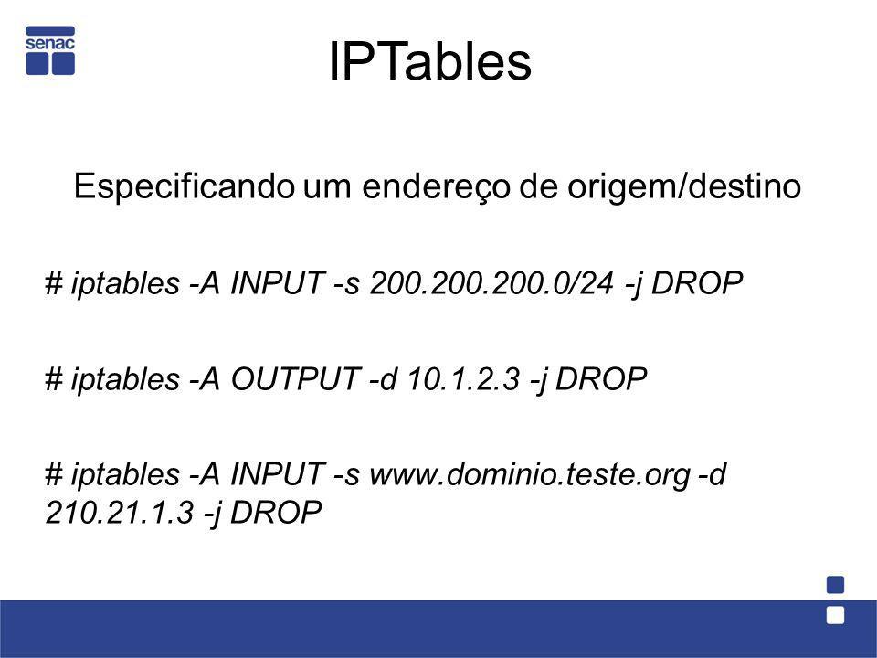 Especificando um endereço de origem/destino # iptables -A INPUT -s 200.200.200.0/24 -j DROP # iptables -A OUTPUT -d 10.1.2.3 -j DROP # iptables -A INP