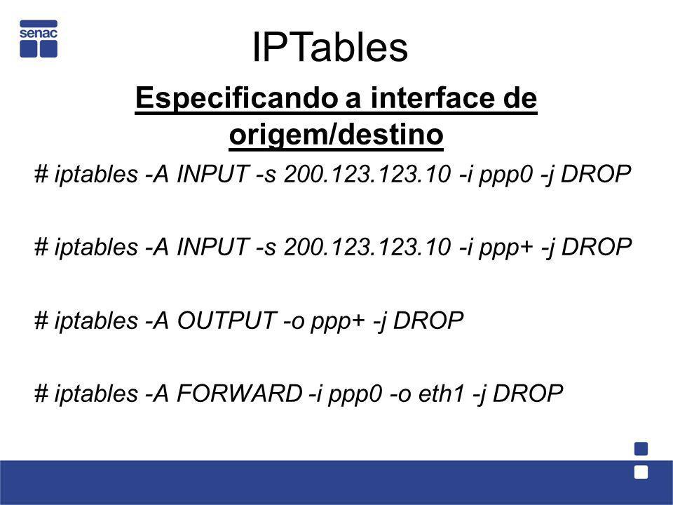 Especificando a interface de origem/destino # iptables -A INPUT -s 200.123.123.10 -i ppp0 -j DROP # iptables -A INPUT -s 200.123.123.10 -i ppp+ -j DRO