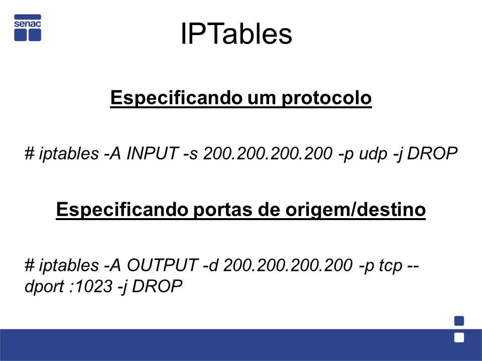 Especificando um protocolo # iptables -A INPUT -s 200.200.200.200 -p udp -j DROP Especificando portas de origem/destino # iptables -A OUTPUT -d 200.20