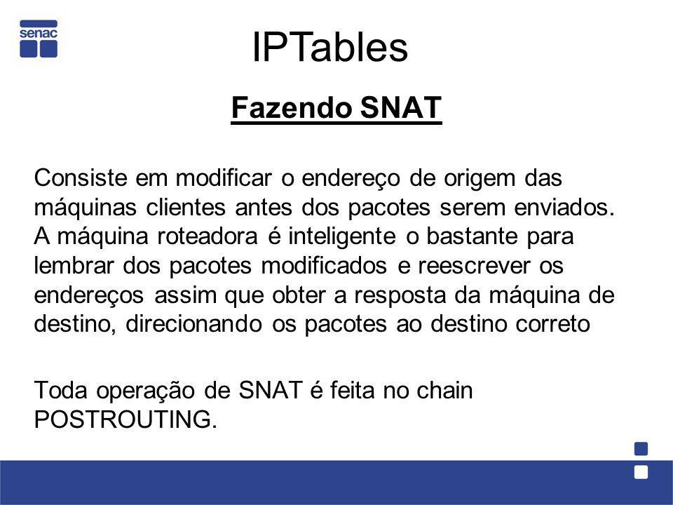 Fazendo SNAT Consiste em modificar o endereço de origem das máquinas clientes antes dos pacotes serem enviados. A máquina roteadora é inteligente o ba