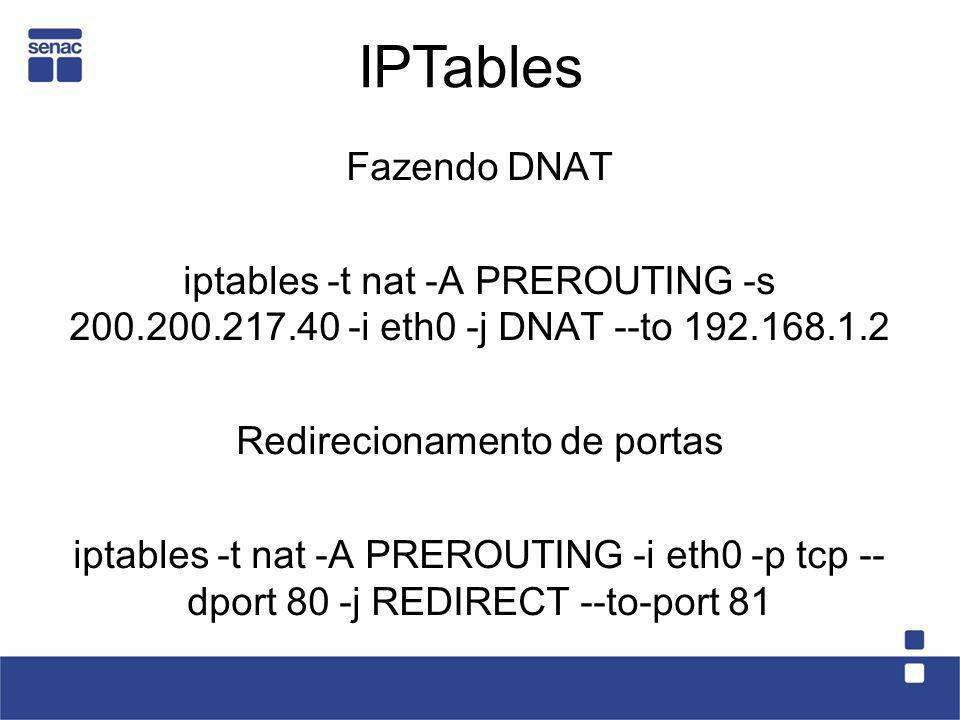 Fazendo DNAT iptables -t nat -A PREROUTING -s 200.200.217.40 -i eth0 -j DNAT --to 192.168.1.2 Redirecionamento de portas iptables -t nat -A PREROUTING