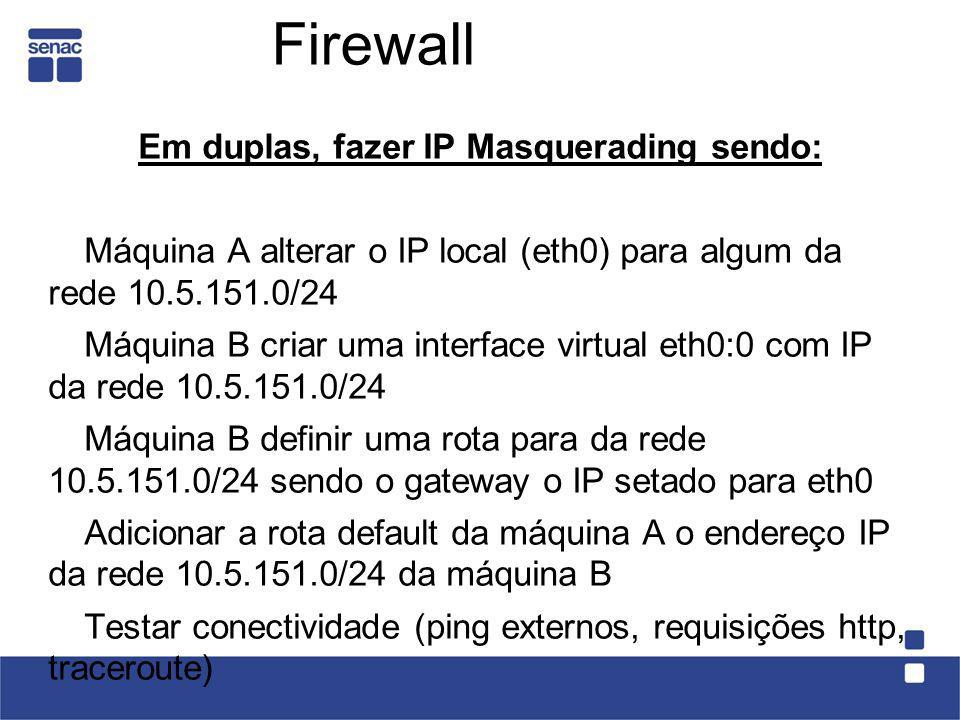 Firewall Em duplas, fazer IP Masquerading sendo: Máquina A alterar o IP local (eth0) para algum da rede 10.5.151.0/24 Máquina B criar uma interface vi