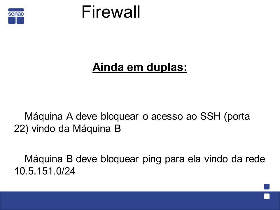 Firewall Ainda em duplas: Máquina A deve bloquear o acesso ao SSH (porta 22) vindo da Máquina B Máquina B deve bloquear ping para ela vindo da rede 10