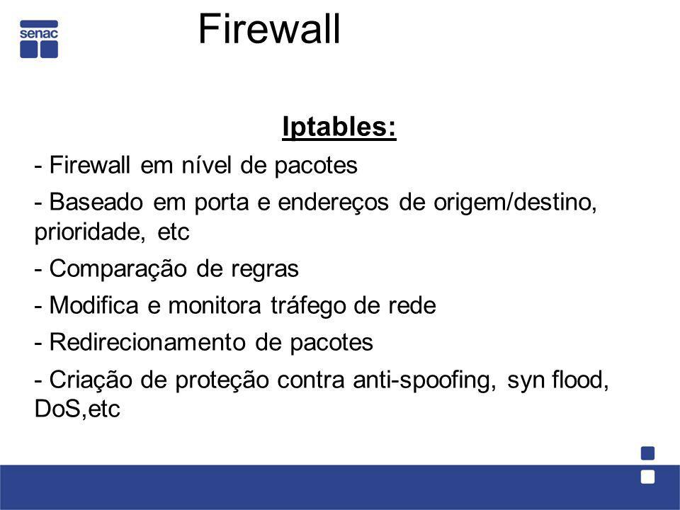 Firewall Iptables: - Firewall em nível de pacotes - Baseado em porta e endereços de origem/destino, prioridade, etc - Comparação de regras - Modifica