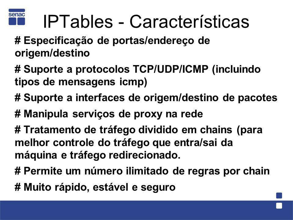 IPTables - Características # Especificação de portas/endereço de origem/destino # Suporte a protocolos TCP/UDP/ICMP (incluindo tipos de mensagens icmp