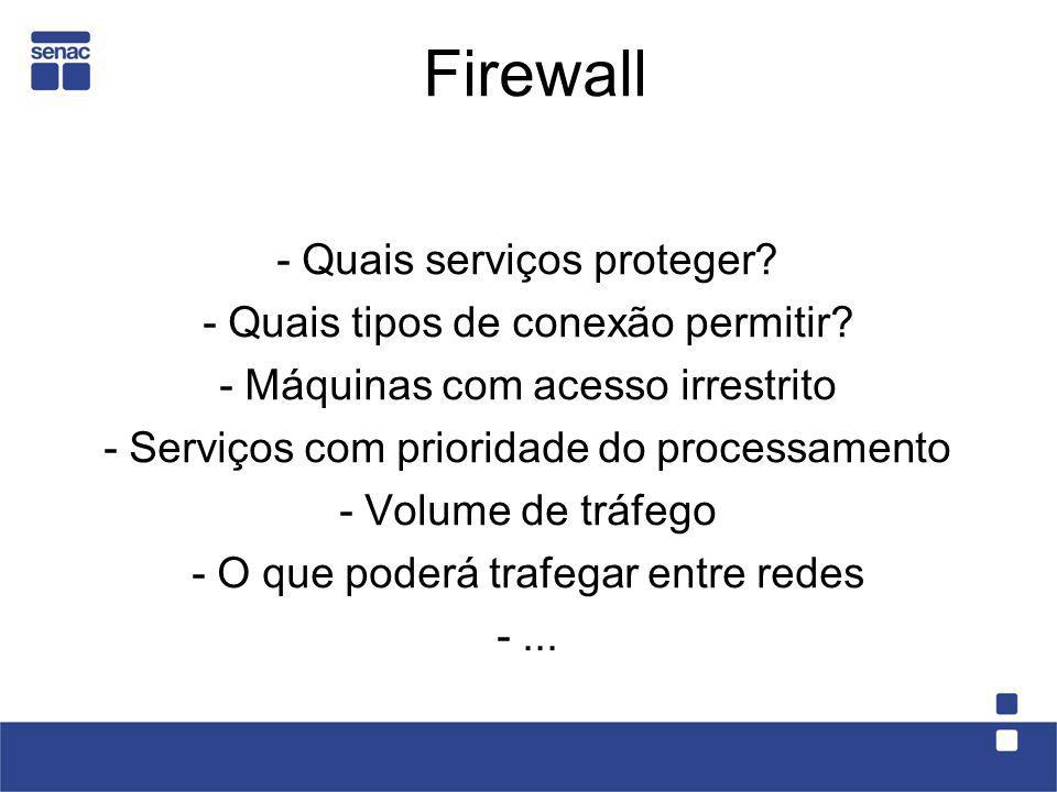 Firewall - Quais serviços proteger? - Quais tipos de conexão permitir? - Máquinas com acesso irrestrito - Serviços com prioridade do processamento - V